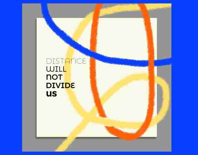 Distance Will Not Divide Us: